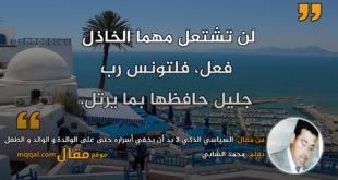 السياسي الذكي لا بد أن يخفي أسراره حتى على الوالدة و الوالد و الطفل. بقلم: محمد الشابي || موقع مقال