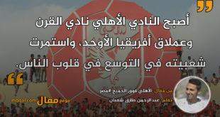 الأهلي فوق الجميع #مصر. بقلم: عبدالرحمن طارق شعبان || موقع مقال