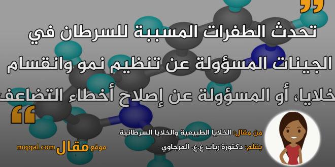 الخلايا الطبيعية والخلايا السرطانية. بقلم: دكتورة رباب ع.ع. المرجاوي || موقع مقال