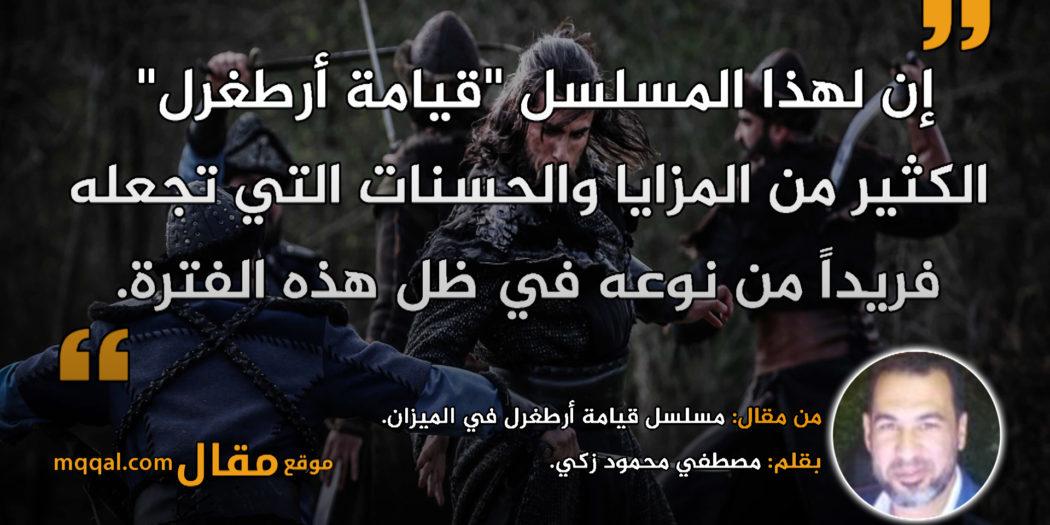 مسلسل قيامة أرطغرل في الميزان || بقلم: مصطفي محمود زكي|| موقع مقال