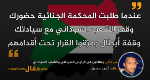رسالتين الى الرئيس السوداني والشعب السوداني|| بقلم: أحمد حسين || موقع مقال