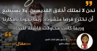 لا تجمع بقايا فُتات العمر . بقلم: سهام سايح. || موقع مقال