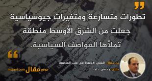 الشرق الأوسط في قلب العاصفة . بقلم: محسن حامد. || موقع مقال