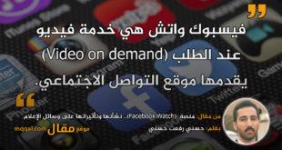 منصة(Facebook Watch).. نشأتها وتأثيراتها على وسائل الإعلام|| بقلم: حسني رفعت حسني|| موقع مقال