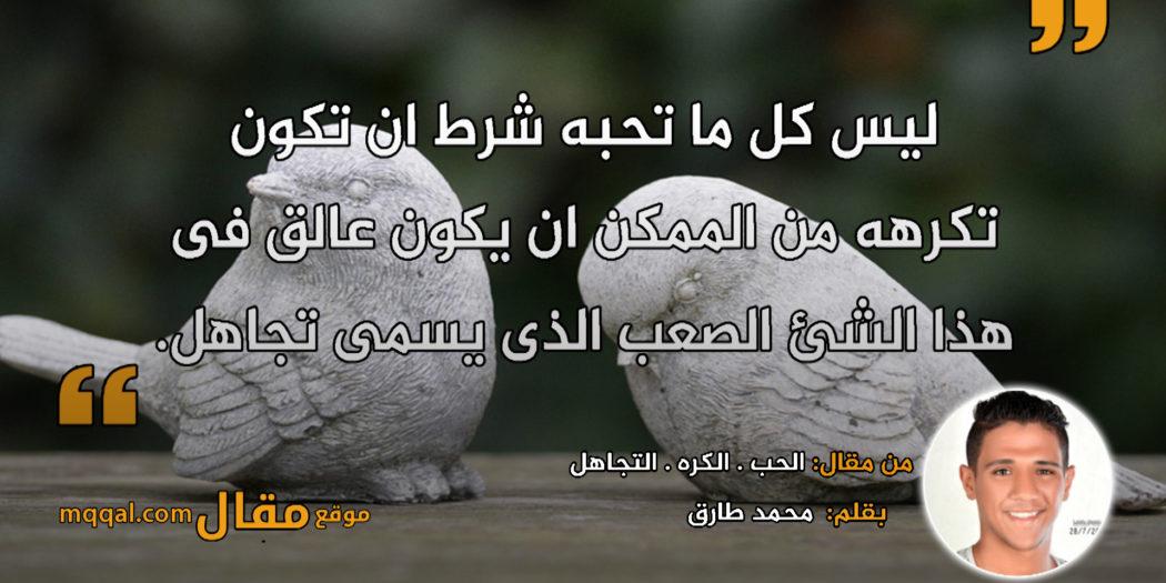الحب . الكره . التجاهل . بقلم: محمد طارق    موقع مقال