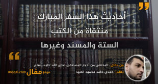 المنتقى من أخبار المصطفى صلى الله عليه وسلم|| بقلم: حمدي حامد محمود الصيد|| موقع مقال