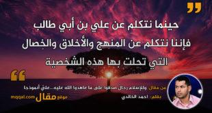 وللإسلام رجالٌ صدقوا على ما عاهدوا الله عليه...عليٌ أنموذجا . بقلم: احمد الخالدي . || موقع مقال