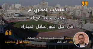 إقصـــــــــاء مصر من كان 19 من المسؤول؟|| بقلم: أحمد طارق|| موقع مقال