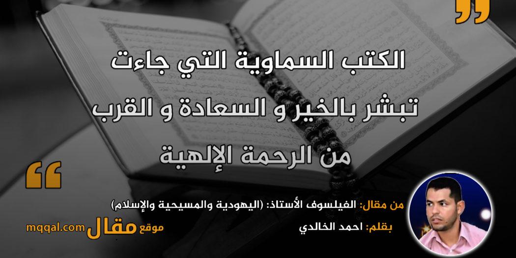 الفيلسوف الأستاذ: (اليهودية والمسيحية والإسلام) دين التوحيد . بقلم: احمد الخالدي . || موقع مقال