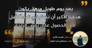 الهدف الأكبر . بقلم: مصطفي ابو عطوان || موقع مقال