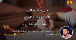 الفيلسوف الأستاذ: بالعلم والأخلاق والعمل تحصل التربية الرسالية. بقلم: احمد الخالدي|| موقع مقال