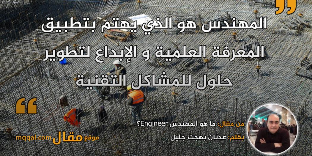 ما هو المهندس Engineer؟ بقلم: عدنان بهجت جليل || موقع مقال