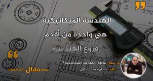 ما هي الهندسة الميكانيكية؟ بقلم: عدنان بهجت جليل || موقع مقال