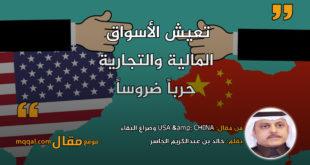 USA & CHINA وصراع البقاء|| بقلم: خالد بن عبدالكريم الجاسر|| موقع مقال