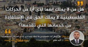 هل يعقل أن تكون فلسطيني ولا تملك إسما لدى أي من الحركات الفلسطينية؟|| بقلم: د. أكرم صالح|| موقع مقال