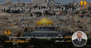 هل يعقل أن تكون فلسطينيا وأنت لا تملك إسما لدى حركة فتح !!! بقلم: د. أكرم صالح || موقع مقال