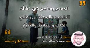 :شُكرًا لكَ مُعلمي فأنتَ مُلْهِمي. بقلم: أ. منصور بن عبدالله أخضير || موقع مقال