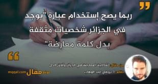 إشكالية المعارضة في الجزائر وآفاق الحل . بقلم: أ. بريغي عبد الوهاب || موقع مقال