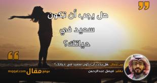 هل يجب أن تكون سعيد في حياتك؟ بقلم: فيصل عبدالرحمن || موقع مقال
