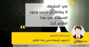 لا وجود للسعادة في هذا العالم بقلم: زين إسماعيل الشرقاوي