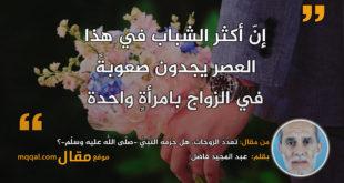 تعدُّدُ الزوجاتِ، هل حرّمه النّّبِيُّ -صلّى اللّهُ عليه وسلّم-؟|| بقلم: عبد المجيد فاضل|| موقع مقال