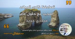فساد وظلم سياسيّي لبنان يبلغ الحضيض! بقلم: د. نبيل عبد الخالق || موقع مقال