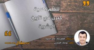 القلم ملك على الملوك . بقلم: يوسف السعدي || موقع مقال