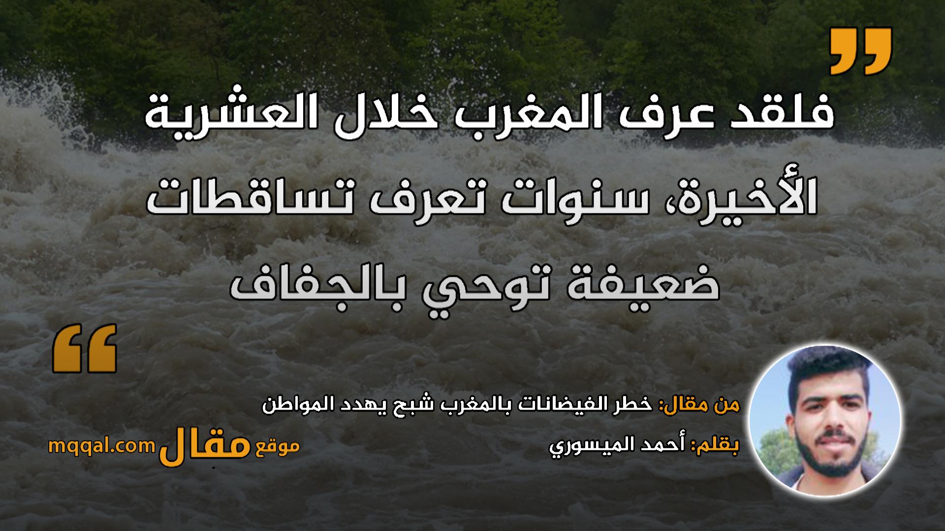 خطر الفيضانات بالمغرب شبح يهدد المواطن|| بقلم: أحمد الميسوري|| موقع مقال
