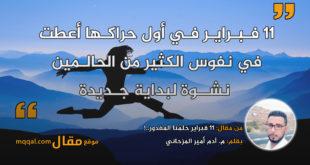 11 فبراير ِحلمُنا المغدور..! بقلم: م. آدم أمير المزحاني || موقع مقال