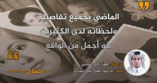 الهرَبُ إلى الماضي. بقلم: الدكتور. طلال علي ابوزنده|| موقع مقال