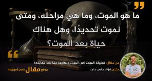 فضيلة الموت (عن الموت ونهايته وما بعد نهايته) بقلم: فؤاد ياسر عامر || موقع مقال