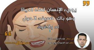 هذه الدنيا...... لمن؟ بقلم: عبد الحمزة راجوج حمود || موقع مقال