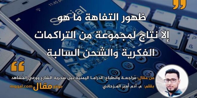 الدرامـا اليمنية بين سُخرية الشارع ووعي المُشاهد|| بقلم: م. آدم أمبر المـزحاني|| موقع مقال
