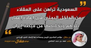 مؤتمر المانحين لليمن ومساعدتها لإنهاء الغزو الإيراني|| بقلم: فهد بن حمد بن محم بن ماضي|| موقع مقال