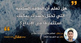 استثمر طاقتك السلبية بالإبداع|| بقلم: زيد الحق زياد العقاد|| موقع مقال