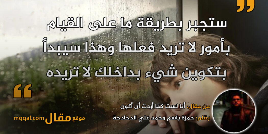 أنا لست كما أردت أن أكون. بقلم: حمزة باسم محمد علي الدحادحة || موقع مقال
