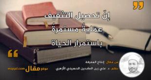 إنتاج المعرفة. بقلم: د. علي زين العابدين الحسيني الأزهري || موقع مقال
