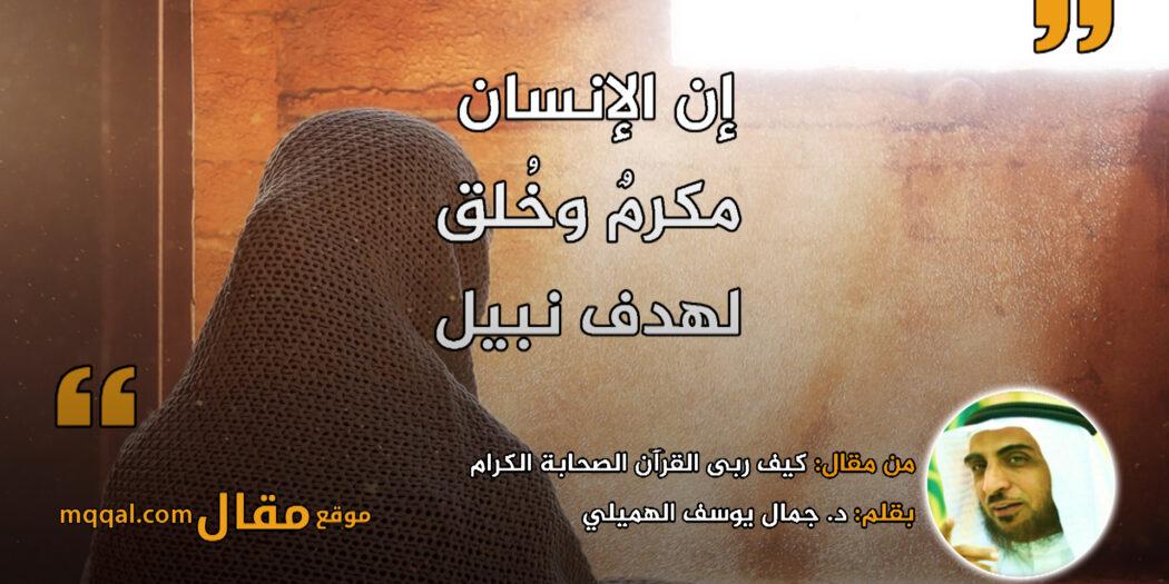 كيف ربى القرآن الصحابة الكرام. بقلم: د. جمال يوسف الهميلي || موقع مقال