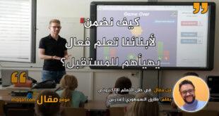 في ظل التعلم الإلكتروني: هل الطالب متلقي للمعلومة أم متفاعل معها؟ بقلم: طارق السمهوري || موقع مقال
