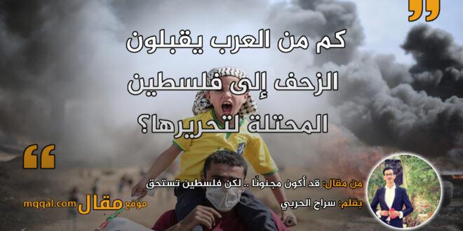 قد أكون مجنونًا .. لكن فلسطين تستحق. بقلم: سراج الحربي    موقع مقال