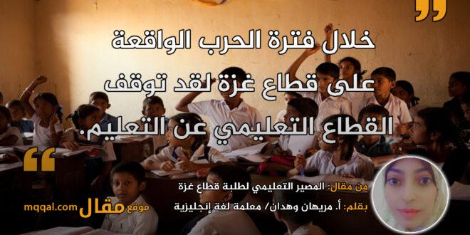 المصير التعليمي لطلبة قطاع غزة في ظل الأزمات الأخيرة. بقلم: أ. مريهان وهدان    موقع مقال