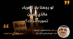 ماذا لو انقطعت الكهرباء ؟ بقلم: علي البحراني || موقع مقال