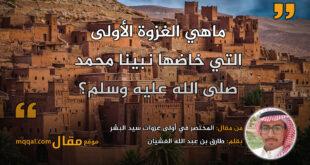 المختصر في أولى غزوات سيد البشر|| بقلم: طارق بن عبد الله الغشيان || موقع مقال