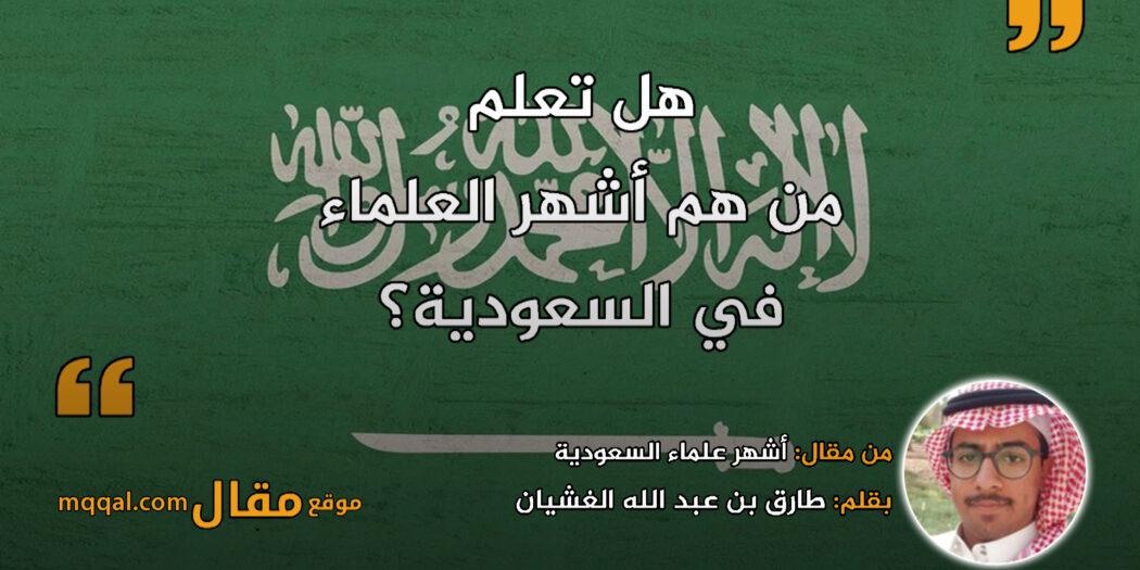 أشهر علماء السعودية || بقلم: طارق بن عبد الله الغشيان || موقع مقال