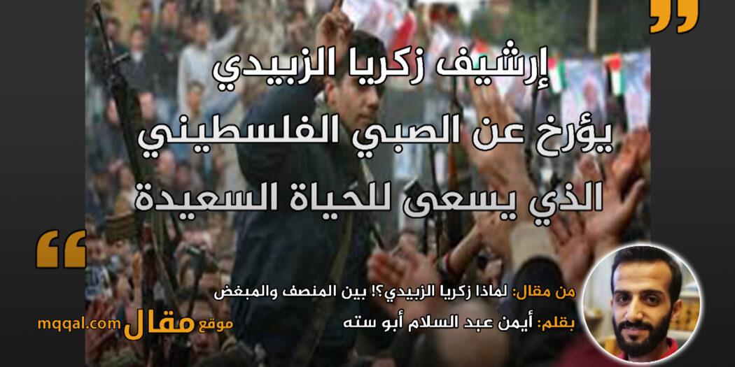 لماذا زكريا الزبيدي؟! بين المنصف والمبغض || بقلم: أيمن عبد السلام أبو ستة || موقع مقال